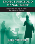 Business Driven Project Portfolio Management: Conquering the Top 10 Risks that Threaten Success