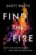 Find the Fire: Ignite Your Inspiration – And Make Work Exciting Again
